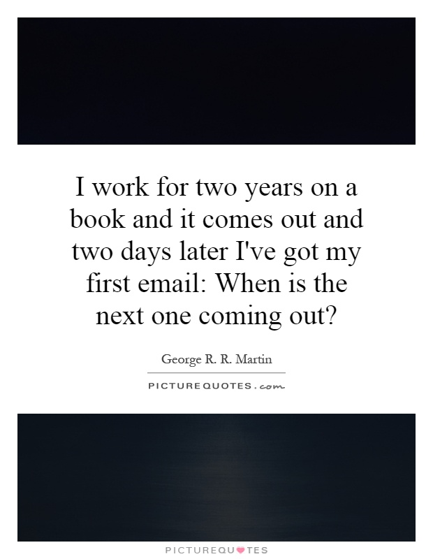 I work for two years on a book and it comes out and two days later I've got my first email: When is the next one coming out? Picture Quote #1