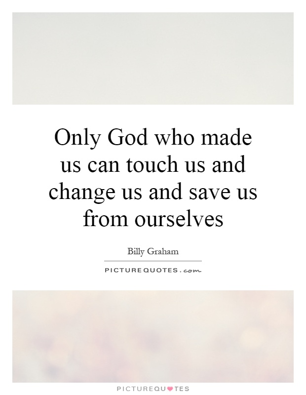 Only God who made us can touch us and change us and save us from ourselves Picture Quote #1