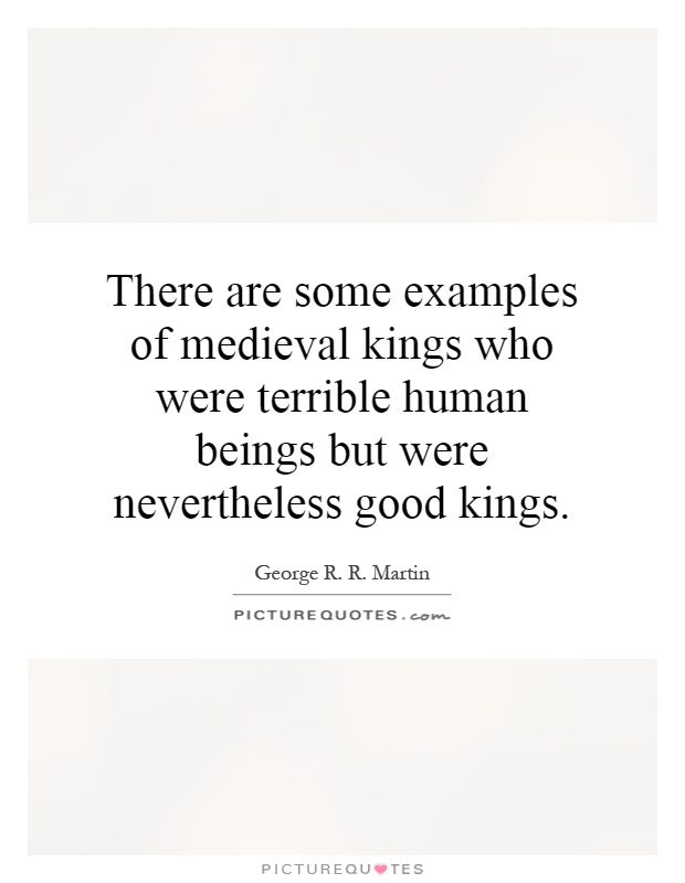 There are some examples of medieval kings who were terrible human beings but were nevertheless good kings Picture Quote #1