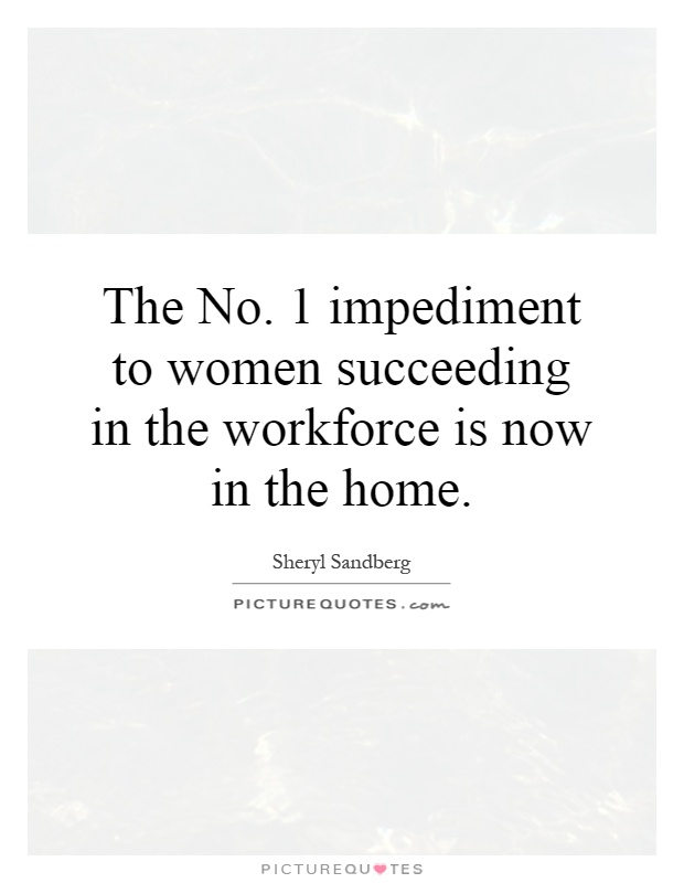 The No. 1 impediment to women succeeding in the workforce is now in the home Picture Quote #1