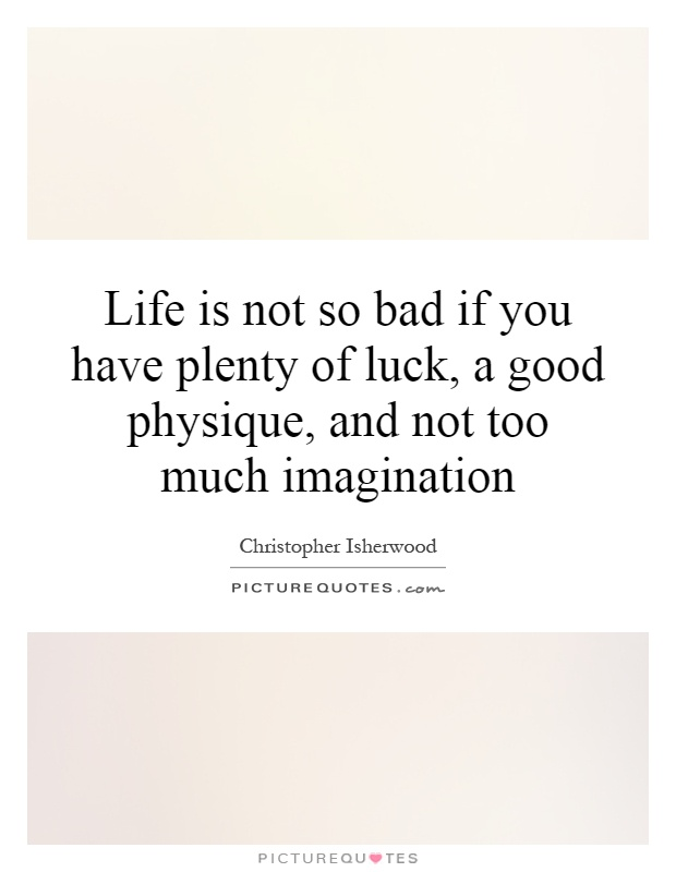 Life is not so bad if you have plenty of luck, a good physique, and not too much imagination Picture Quote #1