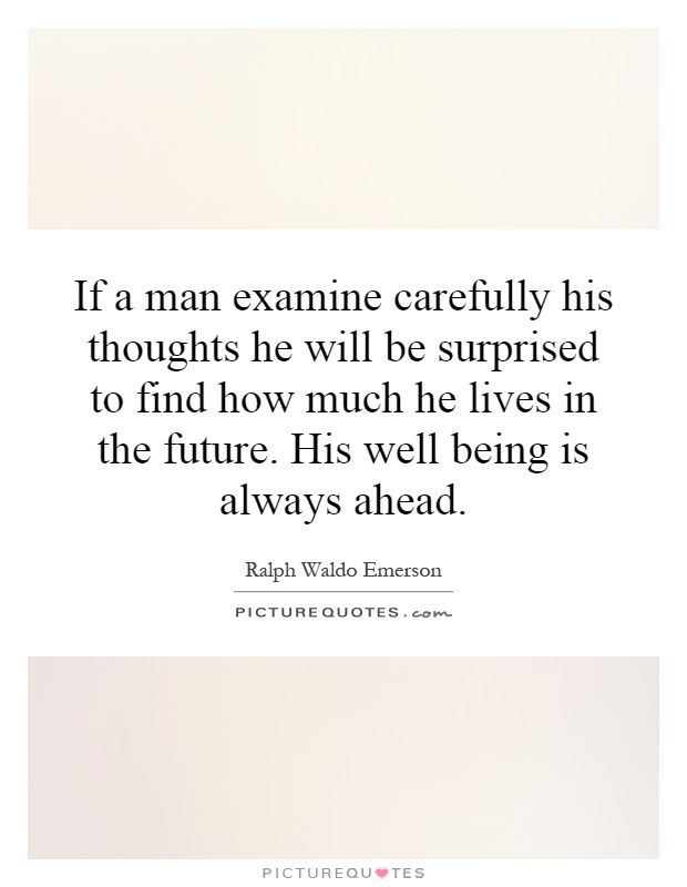 If a man examine carefully his thoughts he will be surprised to find how much he lives in the future. His well being is always ahead Picture Quote #1