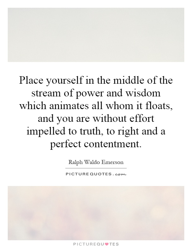 Place yourself in the middle of the stream of power and wisdom which animates all whom it floats, and you are without effort impelled to truth, to right and a perfect contentment Picture Quote #1