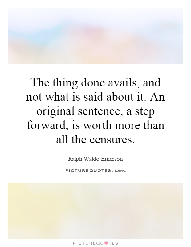 The thing done avails, and not what is said about it. An original sentence, a step forward, is worth more than all the censures Picture Quote #1