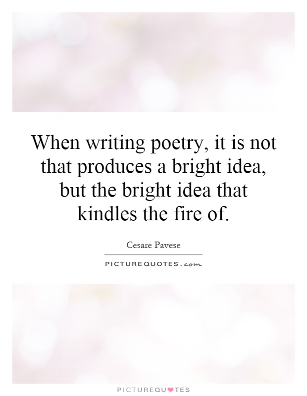 When writing poetry, it is not that produces a bright idea, but the bright idea that kindles the fire of Picture Quote #1