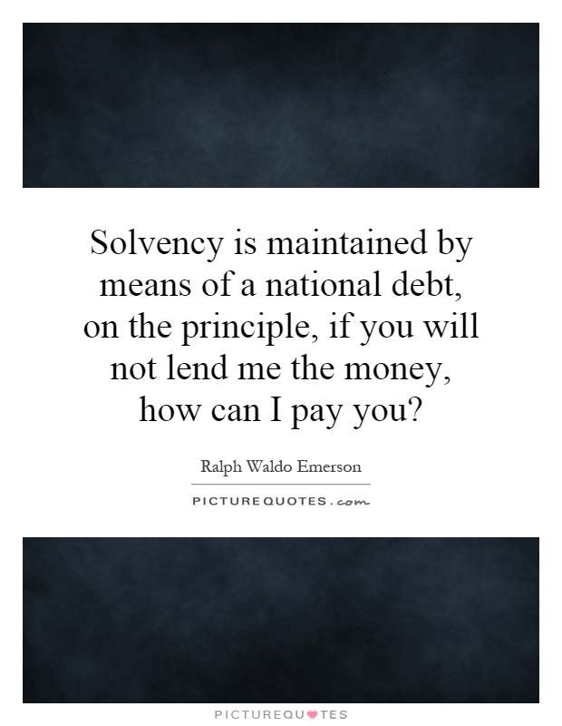 Solvency is maintained by means of a national debt, on the principle, if you will not lend me the money, how can I pay you? Picture Quote #1