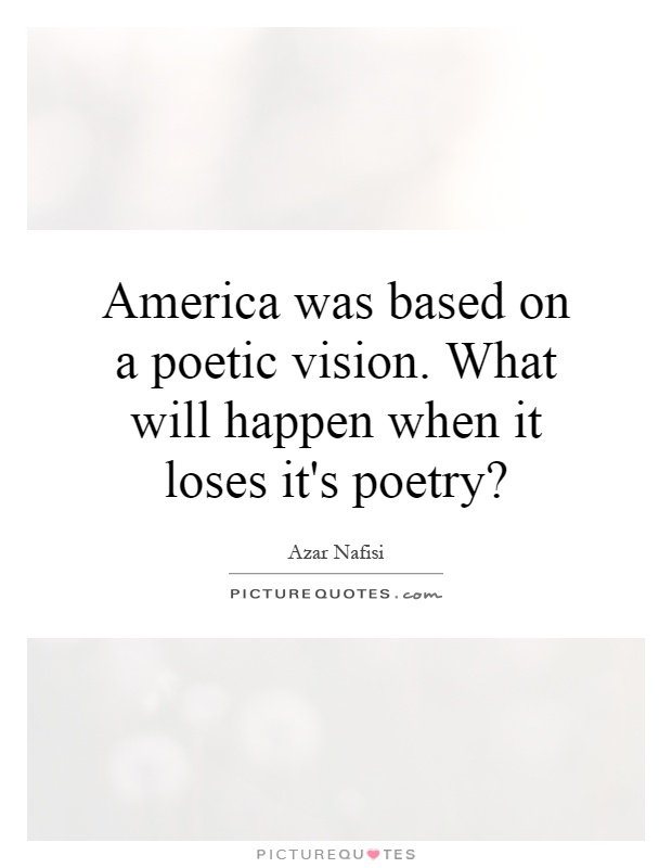 America was based on a poetic vision. What will happen when it loses it's poetry? Picture Quote #1
