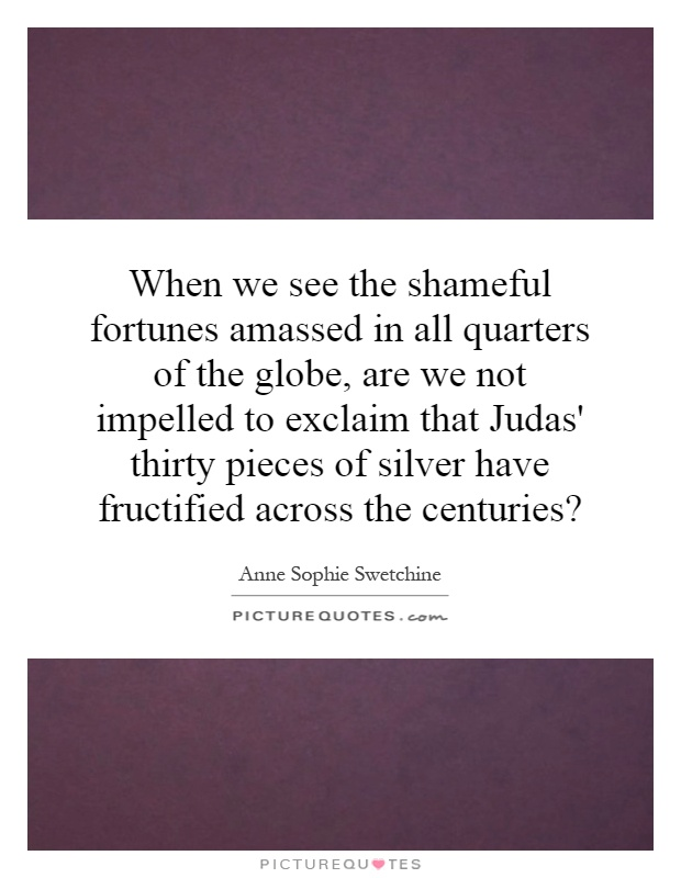 When we see the shameful fortunes amassed in all quarters of the globe, are we not impelled to exclaim that Judas' thirty pieces of silver have fructified across the centuries? Picture Quote #1