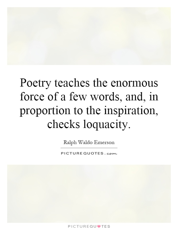 Poetry teaches the enormous force of a few words, and, in proportion to the inspiration, checks loquacity Picture Quote #1