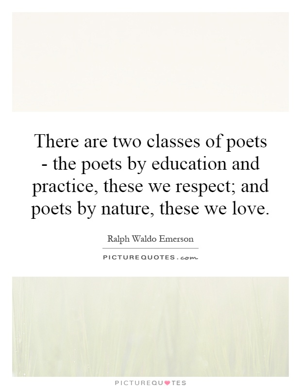 There are two classes of poets - the poets by education and practice, these we respect; and poets by nature, these we love Picture Quote #1