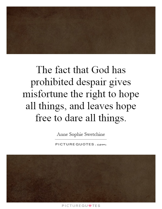 The fact that God has prohibited despair gives misfortune the right to hope all things, and leaves hope free to dare all things Picture Quote #1