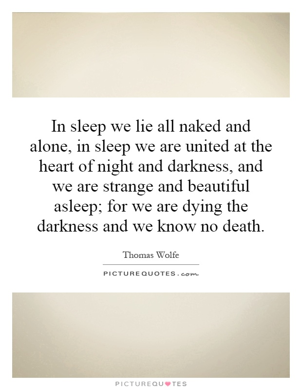 In sleep we lie all naked and alone, in sleep we are united at the heart of night and darkness, and we are strange and beautiful asleep; for we are dying the darkness and we know no death Picture Quote #1