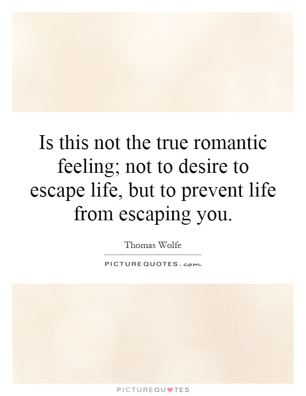 Is this not the true romantic feeling; not to desire to escape life, but to prevent life from escaping you Picture Quote #1