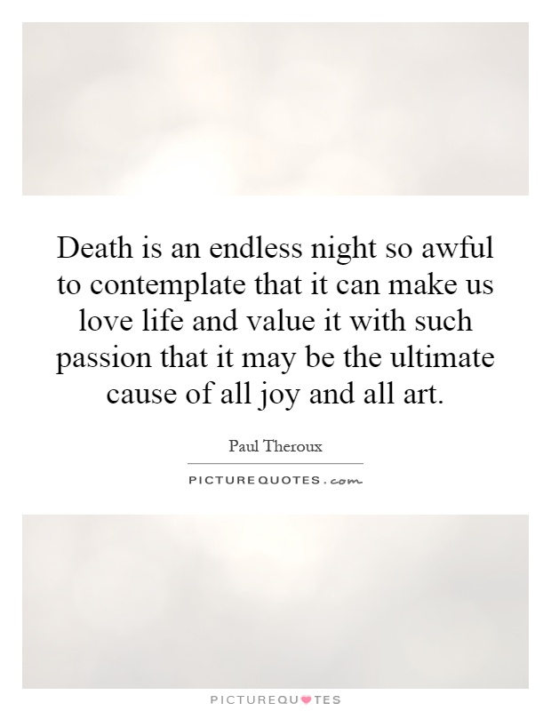 Death is an endless night so awful to contemplate that it can make us love life and value it with such passion that it may be the ultimate cause of all joy and all art Picture Quote #1