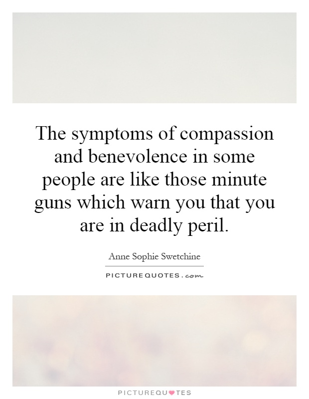The symptoms of compassion and benevolence in some people are like those minute guns which warn you that you are in deadly peril Picture Quote #1