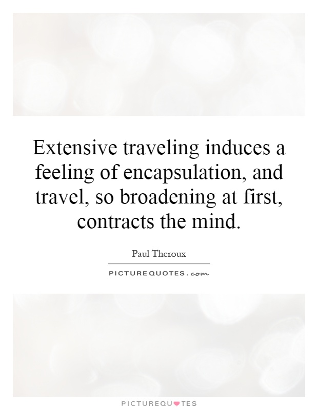 Extensive traveling induces a feeling of encapsulation, and travel, so broadening at first, contracts the mind Picture Quote #1