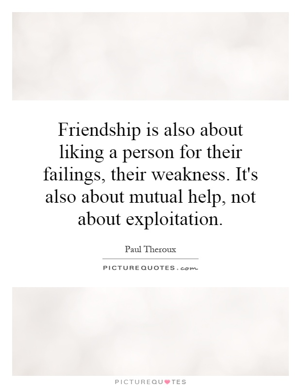 Friendship is also about liking a person for their failings, their weakness. It's also about mutual help, not about exploitation Picture Quote #1
