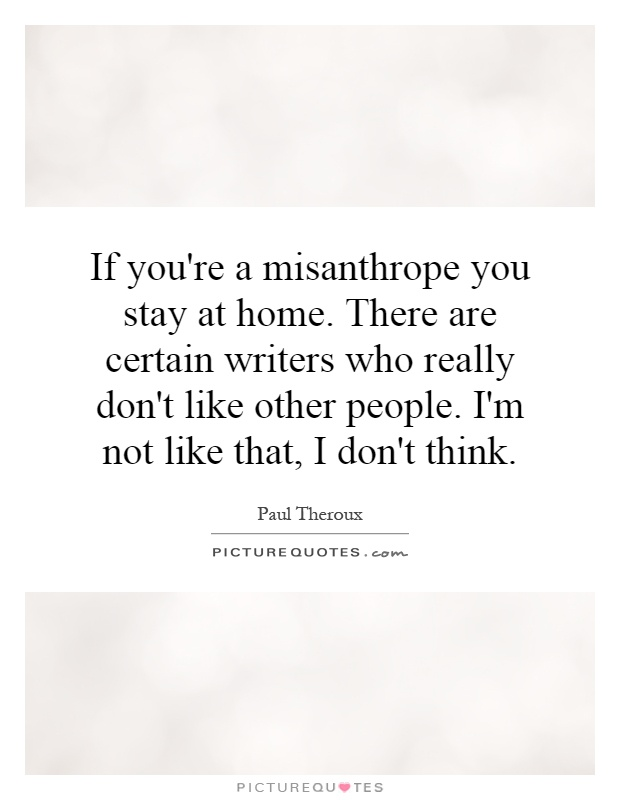 If you're a misanthrope you stay at home. There are certain writers who really don't like other people. I'm not like that, I don't think Picture Quote #1