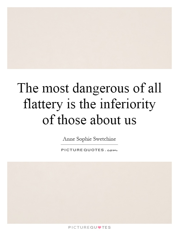 The most dangerous of all flattery is the inferiority of those about us Picture Quote #1