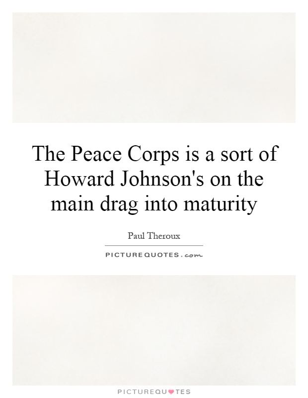 The Peace Corps is a sort of Howard Johnson's on the main drag into maturity Picture Quote #1