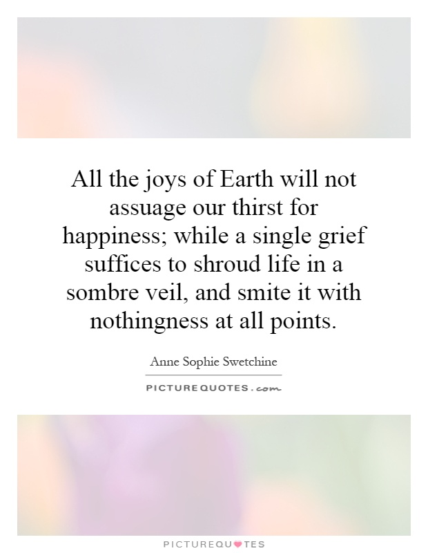 All the joys of Earth will not assuage our thirst for happiness; while a single grief suffices to shroud life in a sombre veil, and smite it with nothingness at all points Picture Quote #1