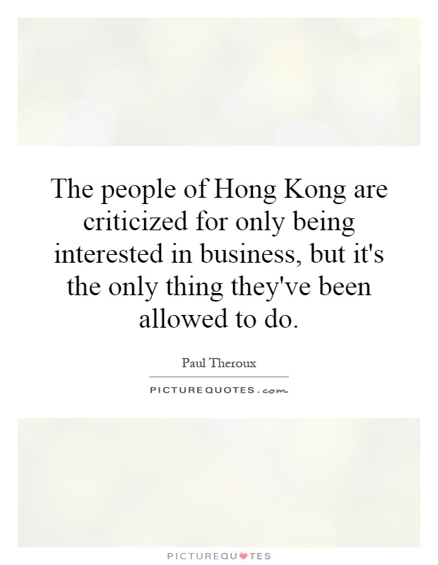 The people of Hong Kong are criticized for only being interested in business, but it's the only thing they've been allowed to do Picture Quote #1