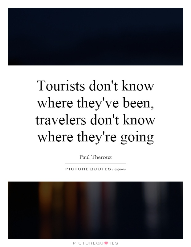 Tourists don't know where they've been, travelers don't know where they're going Picture Quote #1