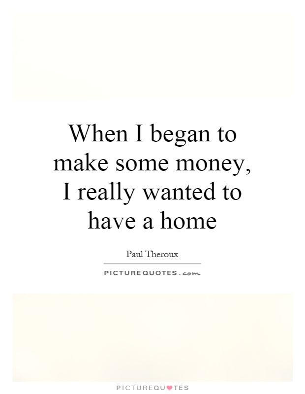 When I began to make some money, I really wanted to have a home Picture Quote #1
