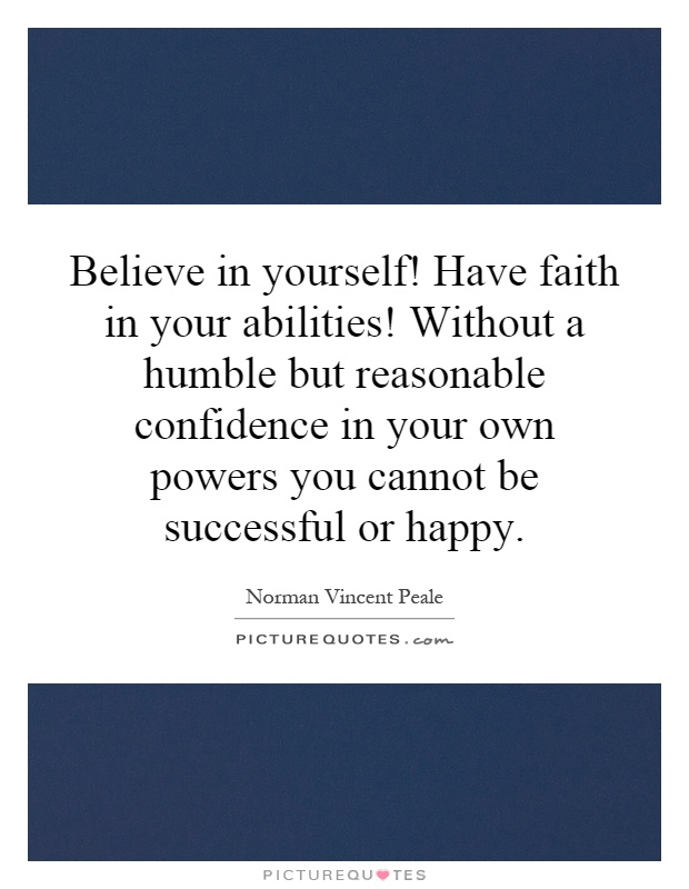 Believe in yourself! Have faith in your abilities! Without a humble but reasonable confidence in your own powers you cannot be successful or happy Picture Quote #1