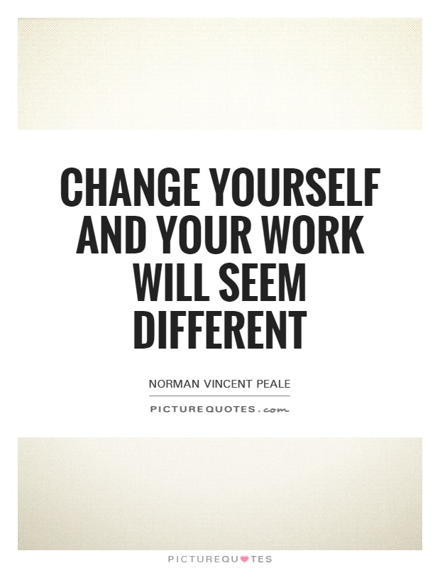 Change yourself and your work will seem different Picture Quote #1