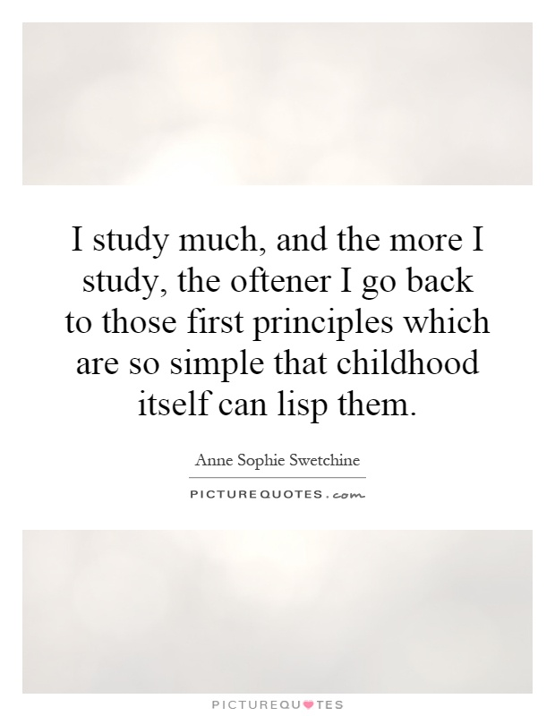 I study much, and the more I study, the oftener I go back to those first principles which are so simple that childhood itself can lisp them Picture Quote #1