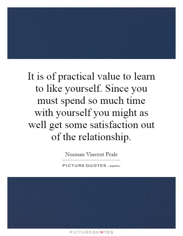 It is of practical value to learn to like yourself. Since you must spend so much time with yourself you might as well get some satisfaction out of the relationship Picture Quote #1