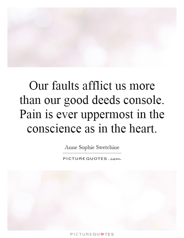 Our faults afflict us more than our good deeds console. Pain is ever uppermost in the conscience as in the heart Picture Quote #1