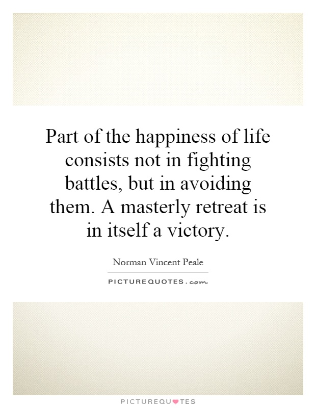 Part of the happiness of life consists not in fighting battles, but in avoiding them. A masterly retreat is in itself a victory Picture Quote #1