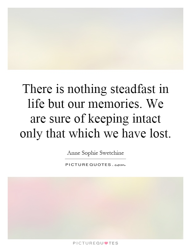 There Is Nothing Steadfast In Life But Our Memories. We