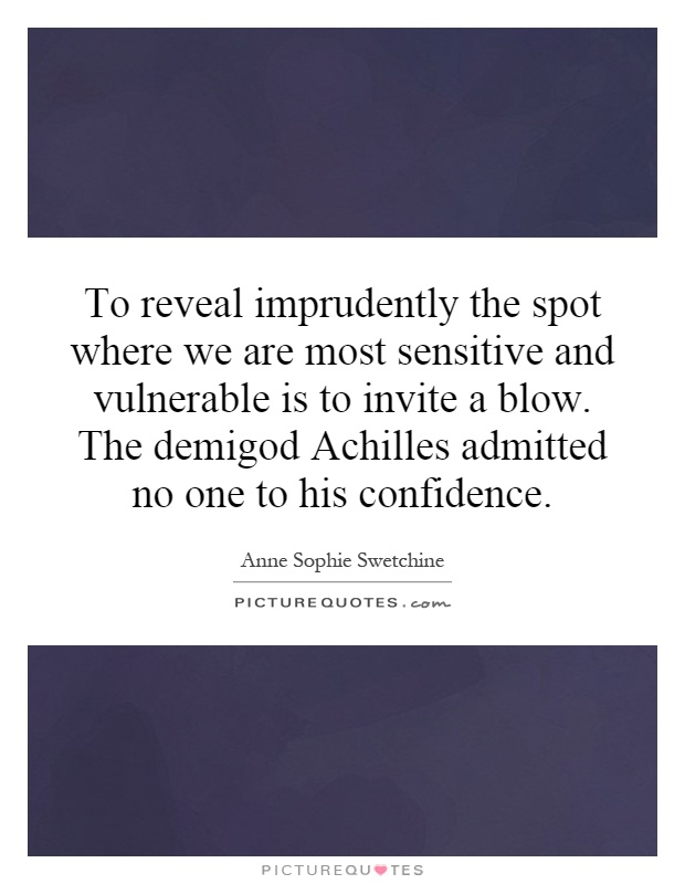 To reveal imprudently the spot where we are most sensitive and vulnerable is to invite a blow. The demigod Achilles admitted no one to his confidence Picture Quote #1