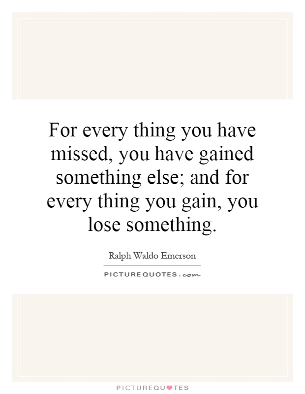 For every thing you have missed, you have gained something else; and for every thing you gain, you lose something Picture Quote #1