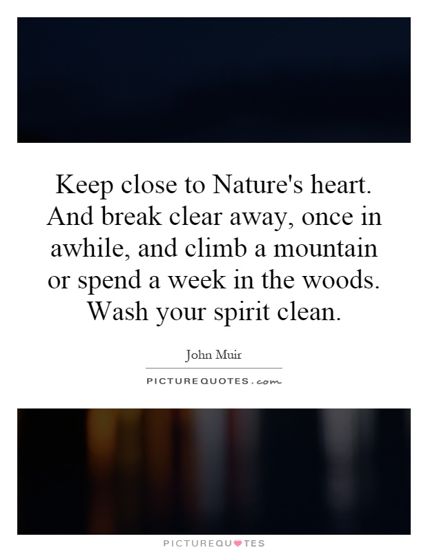 Keep close to Nature's heart. And break clear away, once in awhile, and climb a mountain or spend a week in the woods. Wash your spirit clean Picture Quote #1