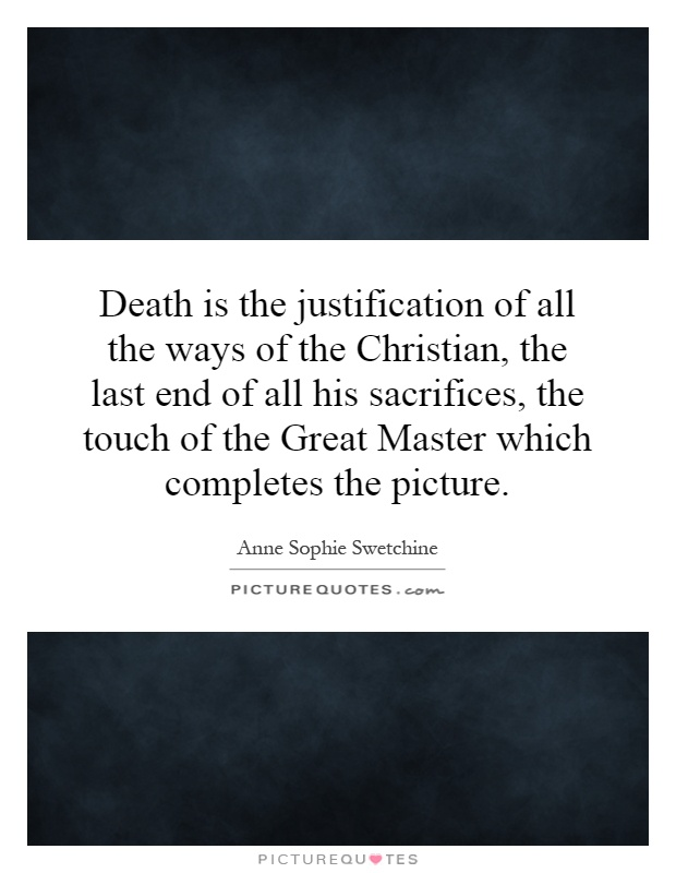 Death is the justification of all the ways of the Christian, the last end of all his sacrifices, the touch of the Great Master which completes the picture Picture Quote #1