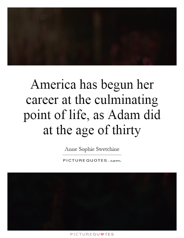 America has begun her career at the culminating point of life, as Adam did at the age of thirty Picture Quote #1