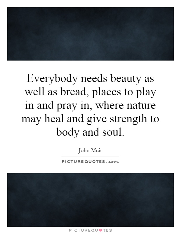 Everybody needs beauty as well as bread, places to play in and pray in, where nature may heal and give strength to body and soul Picture Quote #1