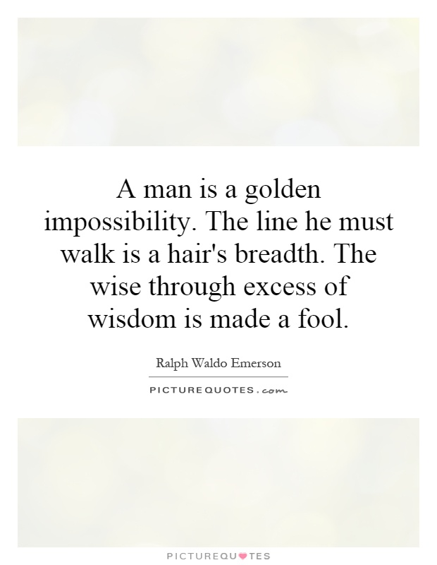 A man is a golden impossibility. The line he must walk is a hair's breadth. The wise through excess of wisdom is made a fool Picture Quote #1