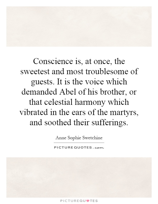 Conscience is, at once, the sweetest and most troublesome of guests. It is the voice which demanded Abel of his brother, or that celestial harmony which vibrated in the ears of the martyrs, and soothed their sufferings Picture Quote #1
