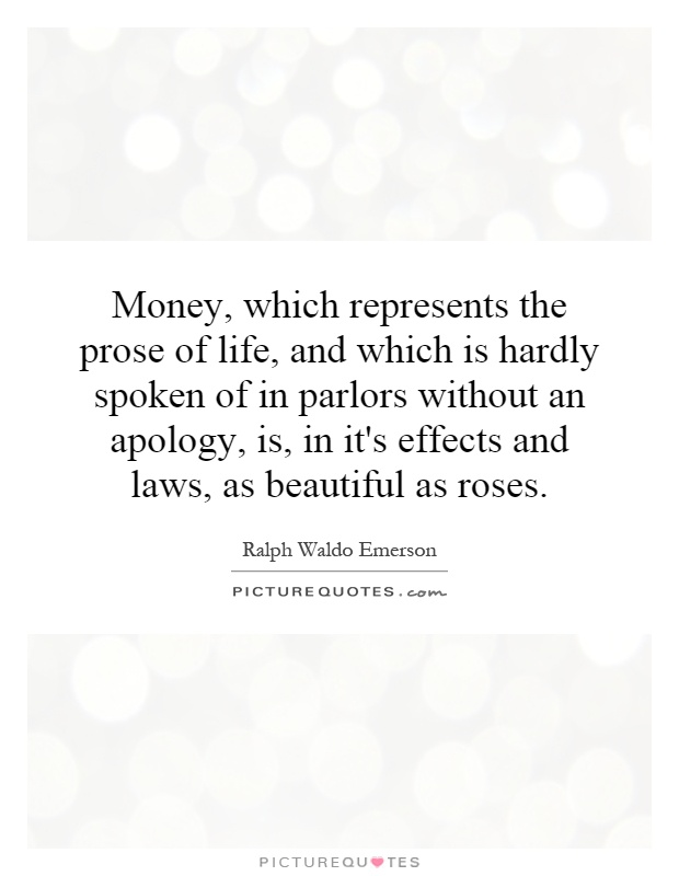 Money, which represents the prose of life, and which is hardly spoken of in parlors without an apology, is, in it's effects and laws, as beautiful as roses Picture Quote #1
