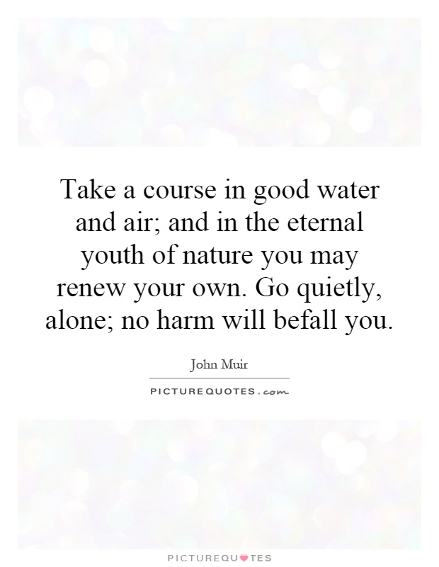 Take a course in good water and air; and in the eternal youth of nature you may renew your own. Go quietly, alone; no harm will befall you Picture Quote #1