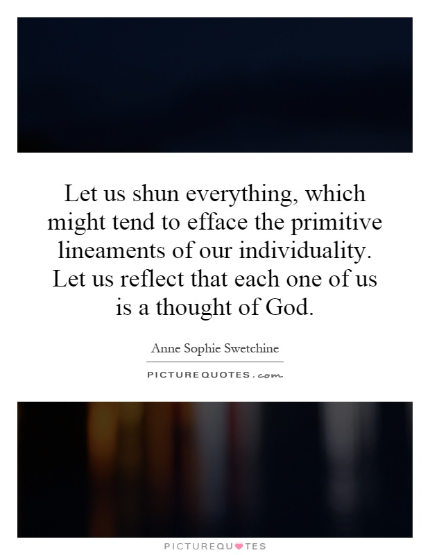 Let us shun everything, which might tend to efface the primitive lineaments of our individuality. Let us reflect that each one of us is a thought of God Picture Quote #1