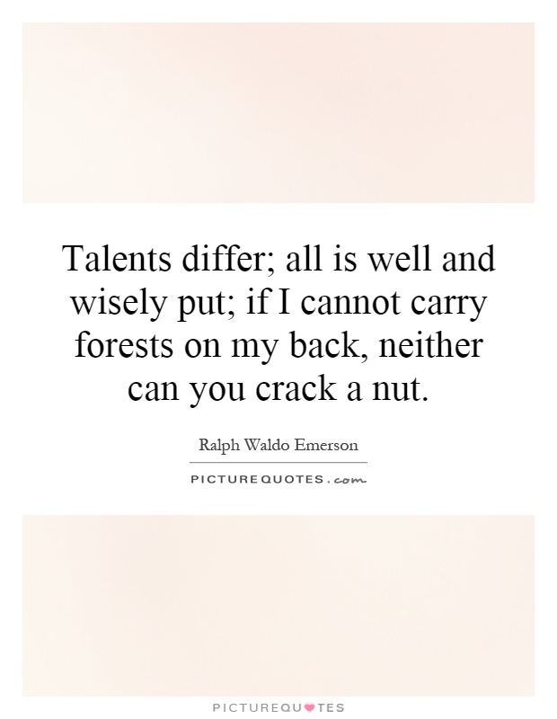 Talents differ; all is well and wisely put; if I cannot carry forests on my back, neither can you crack a nut Picture Quote #1