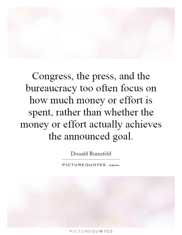 Congress, the press, and the bureaucracy too often focus on how much money or effort is spent, rather than whether the money or effort actually achieves the announced goal Picture Quote #1