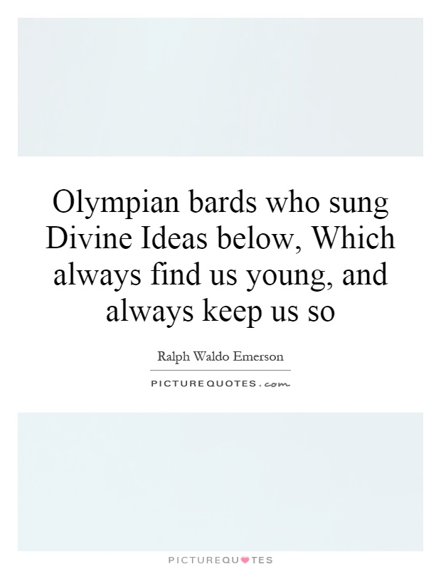 Olympian bards who sung Divine Ideas below, Which always find us young, and always keep us so Picture Quote #1