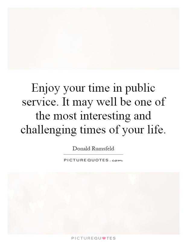 Enjoy your time in public service. It may well be one of the most interesting and challenging times of your life Picture Quote #1